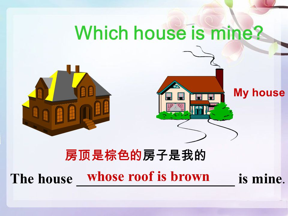 Which house is mine. My house 房顶是棕色的房子是我的 The house ______________________ is mine.