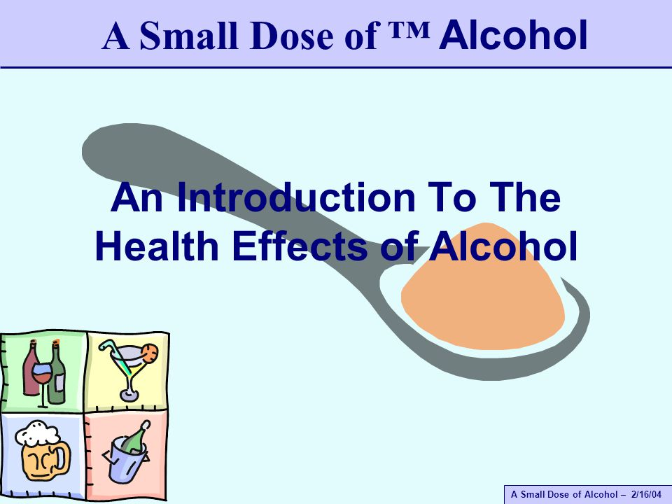 A Small Dose of Alcohol – 2/16/04 An Introduction To The Health Effects of Alcohol A Small Dose of ™ Alcohol