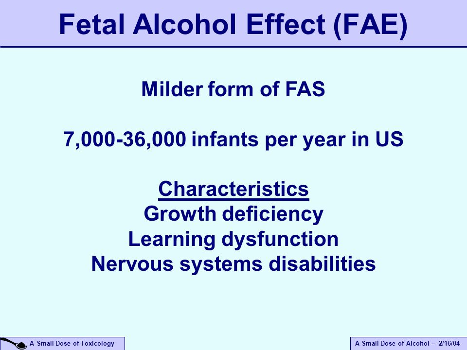 A Small Dose of ToxicologyA Small Dose of Alcohol – 2/16/04 Fetal Alcohol Effect (FAE) Milder form of FAS 7,000-36,000 infants per year in US Characteristics Growth deficiency Learning dysfunction Nervous systems disabilities