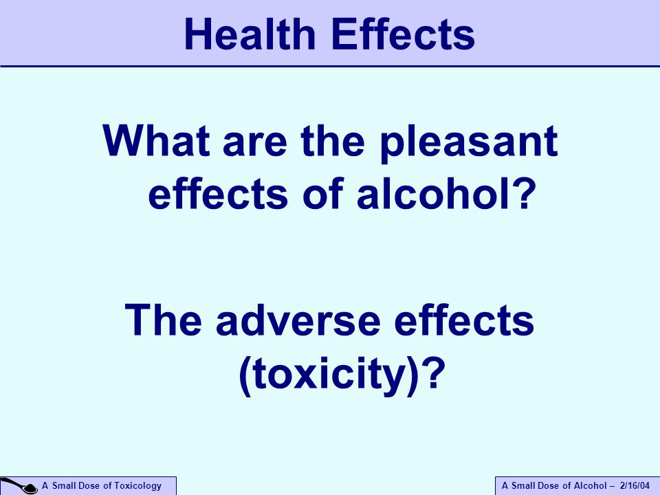 A Small Dose of ToxicologyA Small Dose of Alcohol – 2/16/04 Health Effects What are the pleasant effects of alcohol.