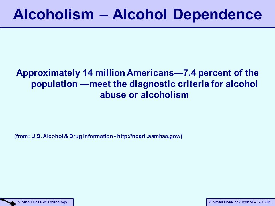A Small Dose of ToxicologyA Small Dose of Alcohol – 2/16/04 Alcoholism – Alcohol Dependence Approximately 14 million Americans—7.4 percent of the population —meet the diagnostic criteria for alcohol abuse or alcoholism (from: U.S.