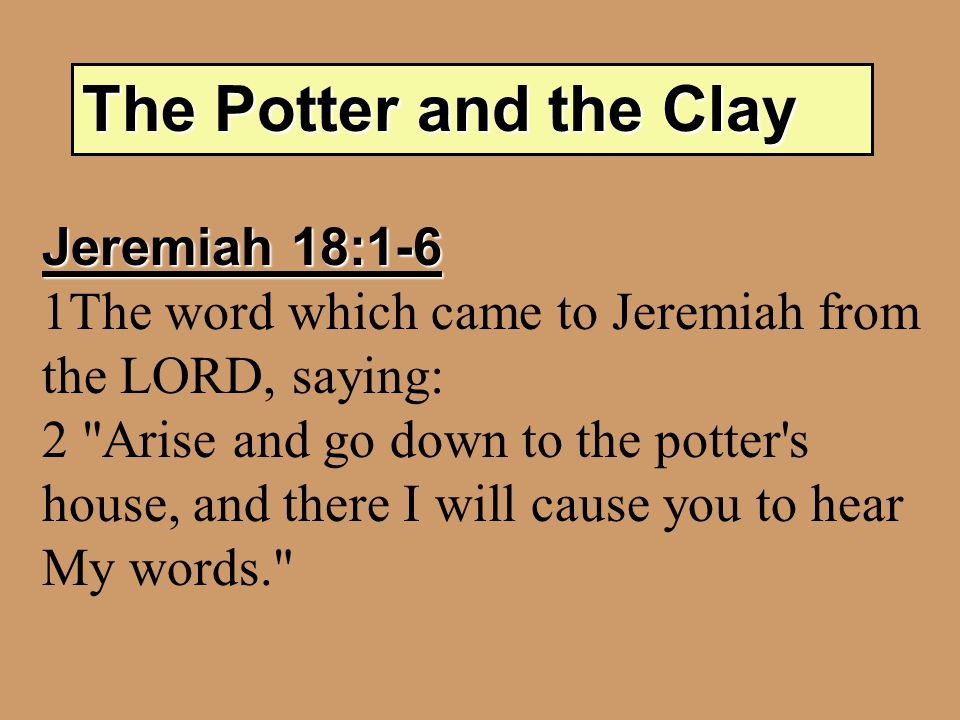 The Potter and the Clay Jeremiah 18:1-6 1The word which came to Jeremiah from the LORD, saying: 2 Arise and go down to the potter s house, and there I will cause you to hear My words.