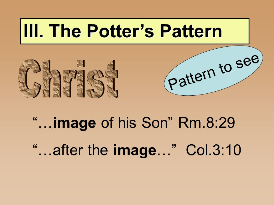 III. The Potter's Pattern Pattern to see …image of his Son Rm.8:29 …after the image… Col.3:10