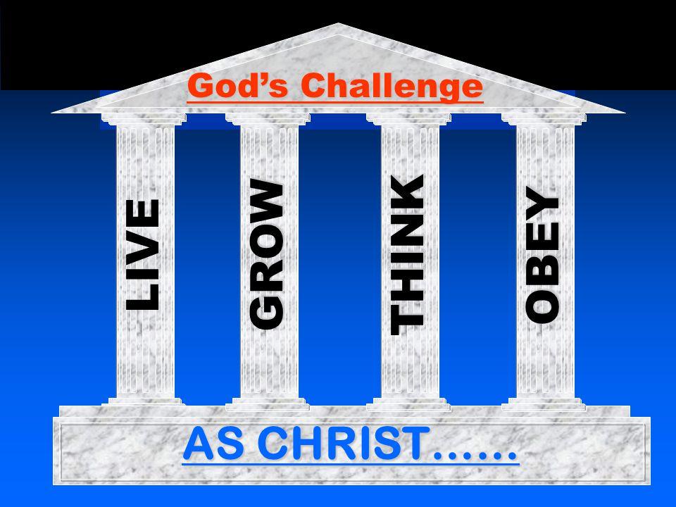 LIVE AS CHRIST…… GROW THINKOBEY God's Challenge