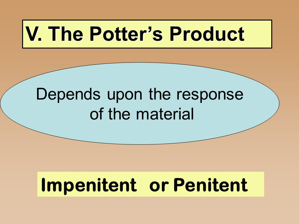 V. The Potter's Product Impenitent or Penitent Depends upon the response of the material