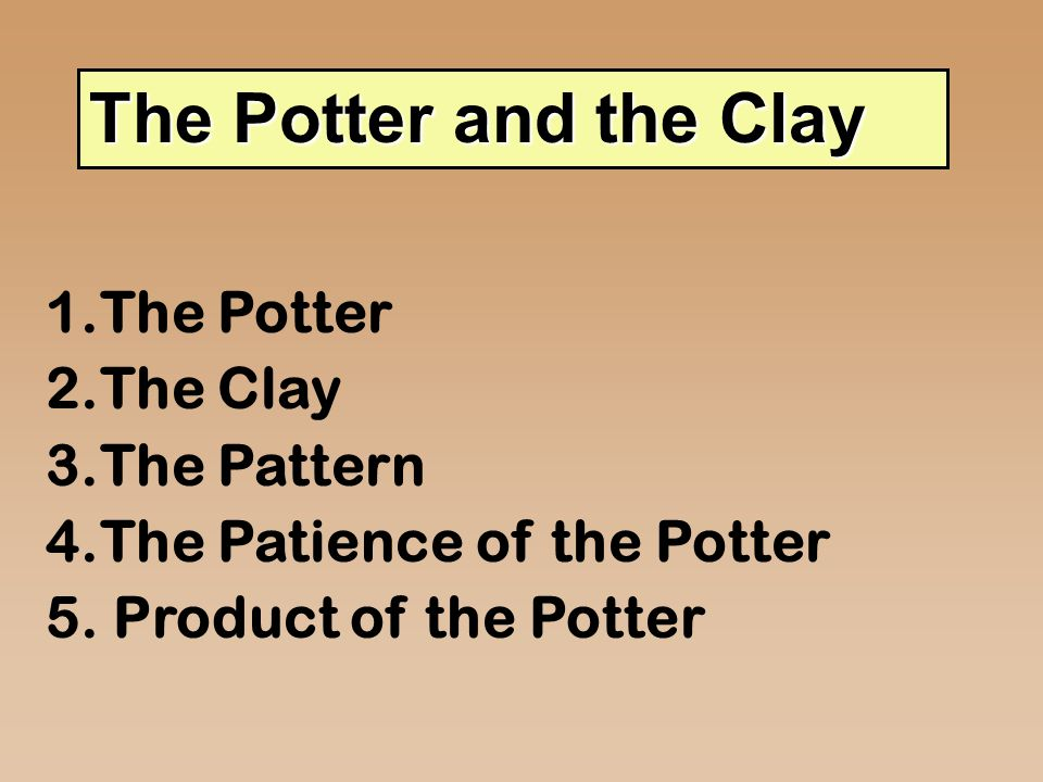 I. The Potter God Creator Sustainer of life Isaiah 45:9 Potsherd = pottery Fashion = squeeze