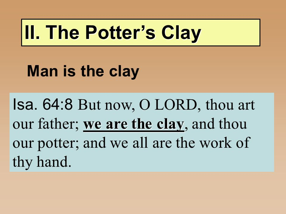 II. The Potter's Clay Man is the clay - Pliable - Molded by Potter Rom. 12:2 Conformed Transformed