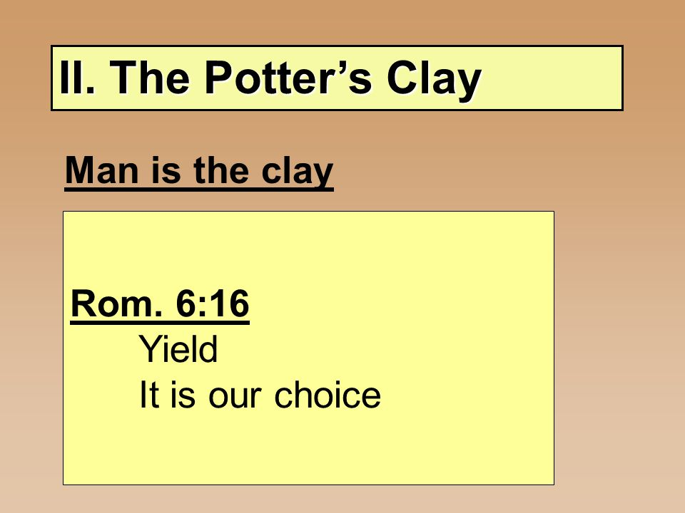 II. The Potter's Clay Man is the clay - Pliable - Molded by Potter Rom. 6:16 Yield It is our choice