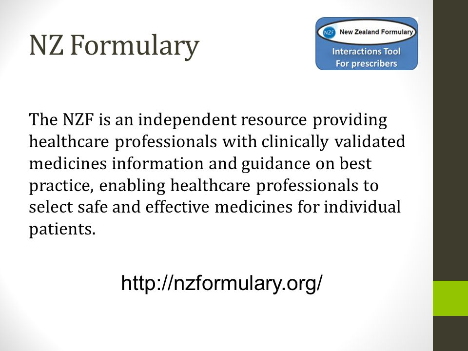 NZ Formulary The NZF is an independent resource providing healthcare professionals with clinically validated medicines information and guidance on best practice, enabling healthcare professionals to select safe and effective medicines for individual patients.