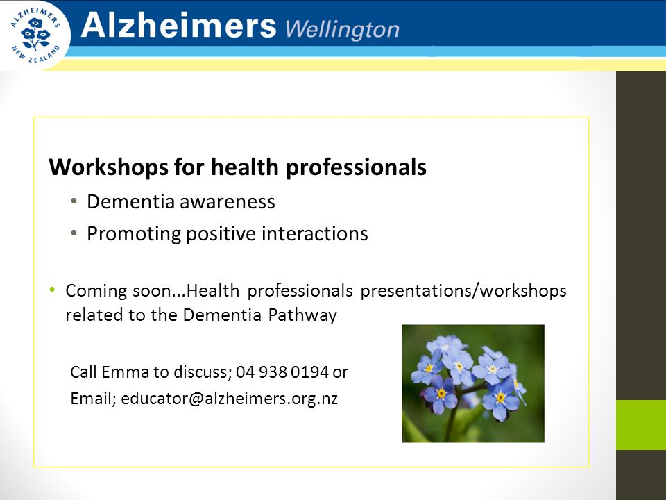 Workshops for health professionals Dementia awareness Promoting positive interactions Coming soon...Health professionals presentations/workshops related to the Dementia Pathway Call Emma to discuss; 04 938 0194 or Email; educator@alzheimers.org.nz