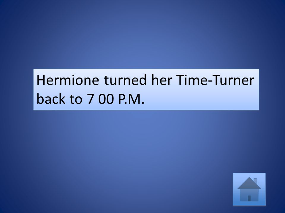 Hermione turned her Time-Turner back to 7 00 P.M.