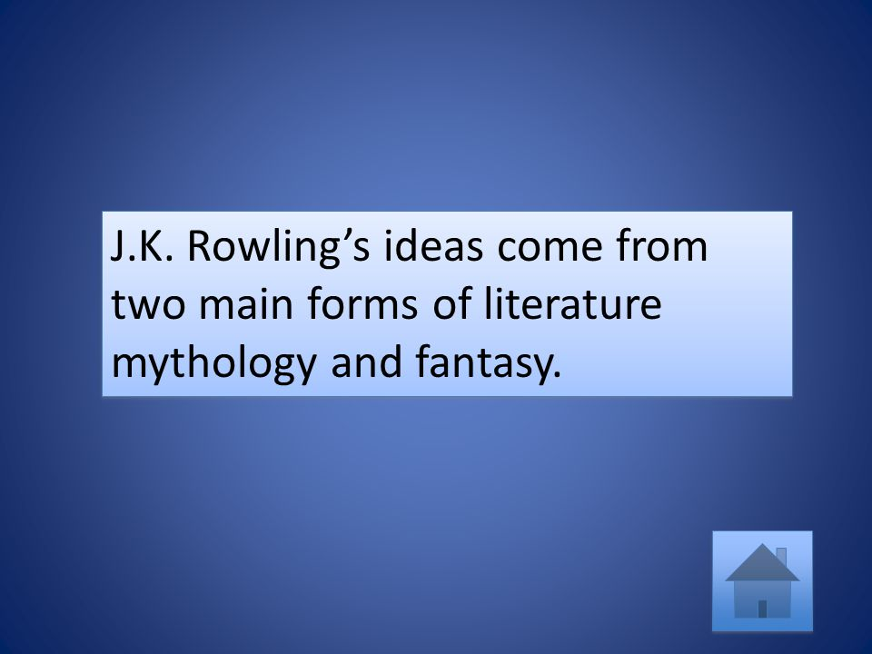 J.K. Rowling's ideas come from two main forms of literature mythology and fantasy.