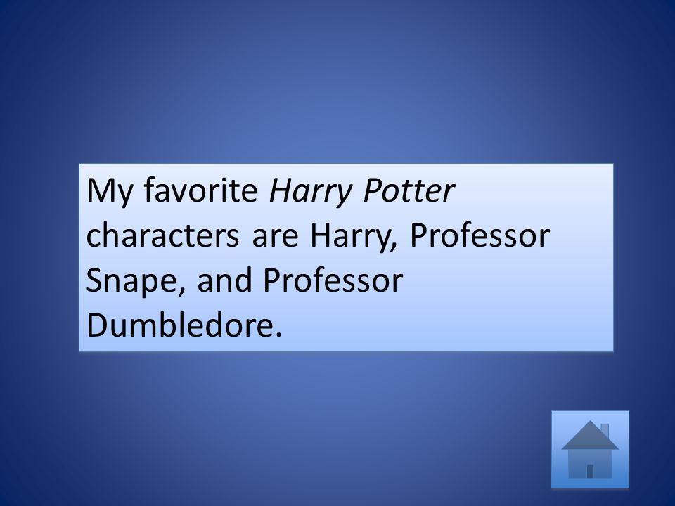 My favorite Harry Potter characters are Harry, Professor Snape, and Professor Dumbledore.
