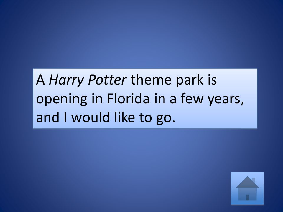 A Harry Potter theme park is opening in Florida in a few years, and I would like to go.