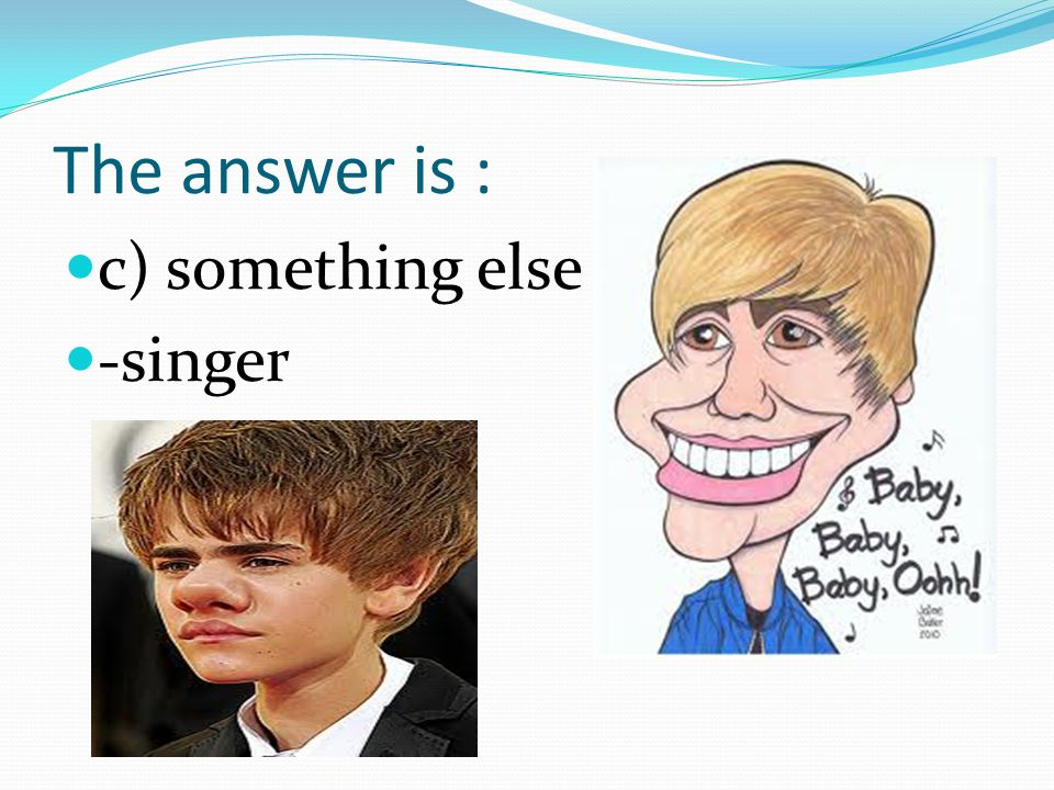 10. Joustin Bieber is a : a) actor b) carpenter c) something else