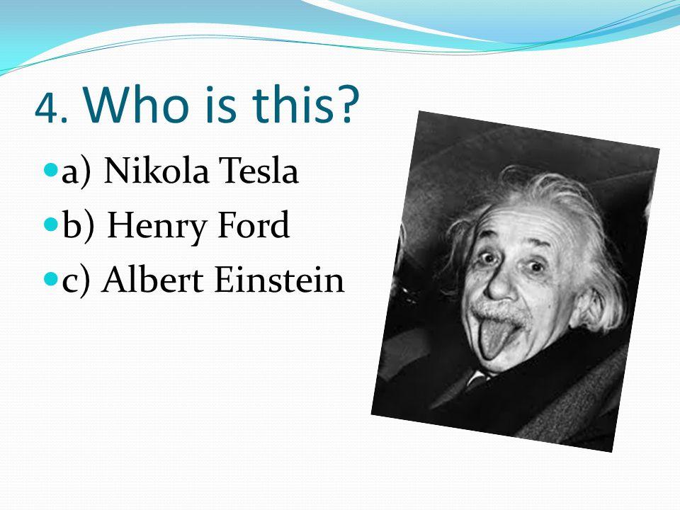 4. Who is this? a) Nikola Tesla b) Henry Ford c) Albert Einstein