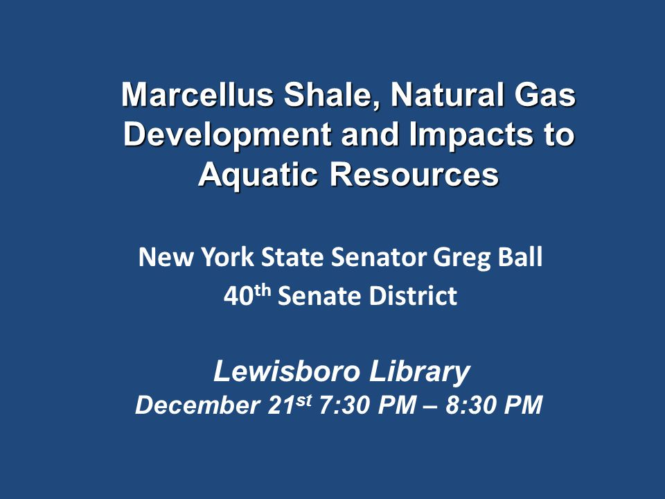 Marcellus Shale, Natural Gas Development and Impacts to Aquatic Resources New York State Senator Greg Ball 40 th Senate District Lewisboro Library Dec