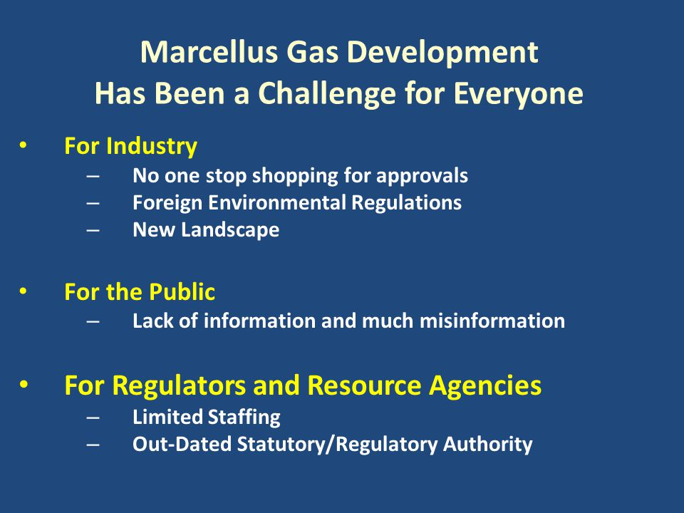 Marcellus Gas Development Has Been a Challenge for Everyone For Industry – No one stop shopping for approvals – Foreign Environmental Regulations – Ne