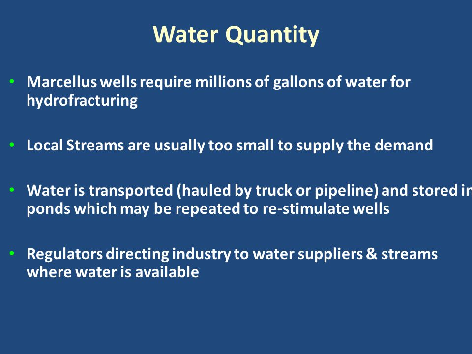 Water Quantity Marcellus wells require millions of gallons of water for hydrofracturing Local Streams are usually too small to supply the demand Water
