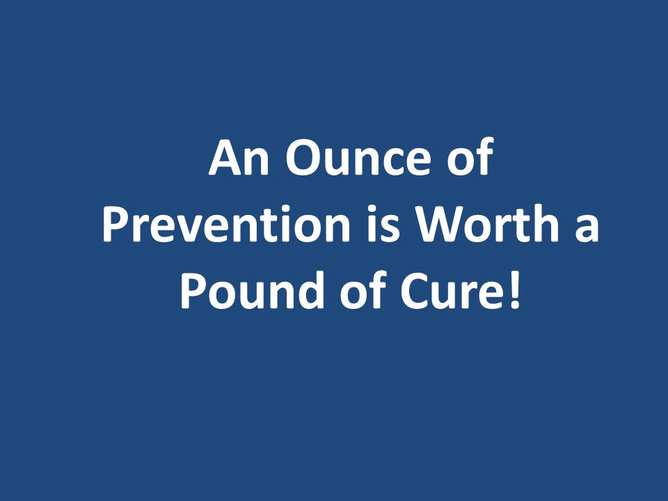 An Ounce of Prevention is Worth a Pound of Cure!