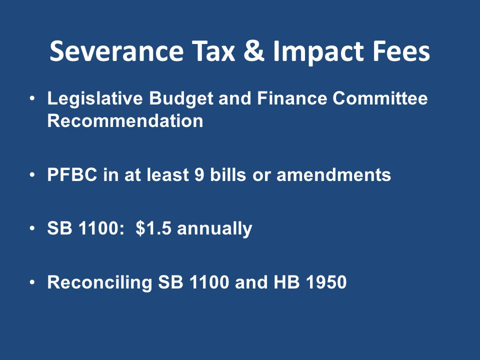 Severance Tax & Impact Fees Legislative Budget and Finance Committee Recommendation PFBC in at least 9 bills or amendments SB 1100: $1.5 annually Reco