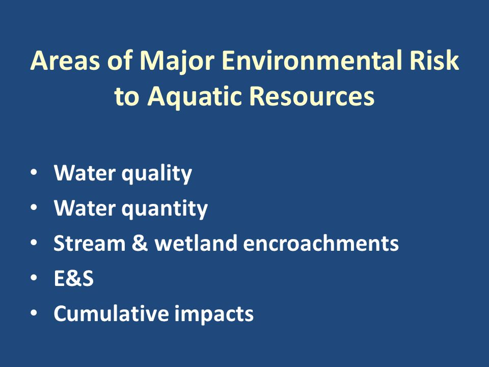 Areas of Major Environmental Risk to Aquatic Resources Water quality Water quantity Stream & wetland encroachments E&S Cumulative impacts