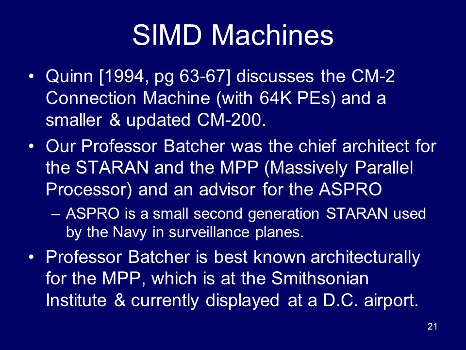 21 SIMD Machines Quinn [1994, pg 63-67] discusses the CM-2 Connection Machine (with 64K PEs) and a smaller & updated CM-200. Our Professor Batcher was