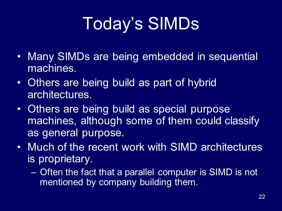 22 Today's SIMDs Many SIMDs are being embedded in sequential machines. Others are being build as part of hybrid architectures. Others are being build