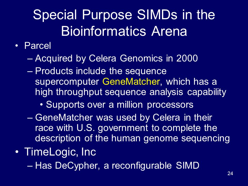24 Special Purpose SIMDs in the Bioinformatics Arena Parcel –Acquired by Celera Genomics in 2000 –Products include the sequence supercomputer GeneMatc