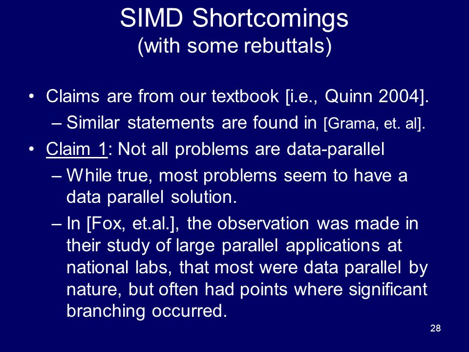 28 SIMD Shortcomings (with some rebuttals) Claims are from our textbook [i.e., Quinn 2004]. –Similar statements are found in [Grama, et. al]. Claim 1: