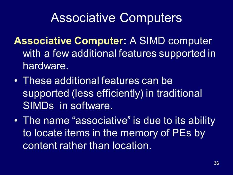 36 Associative Computers Associative Computer: A SIMD computer with a few additional features supported in hardware. These additional features can be