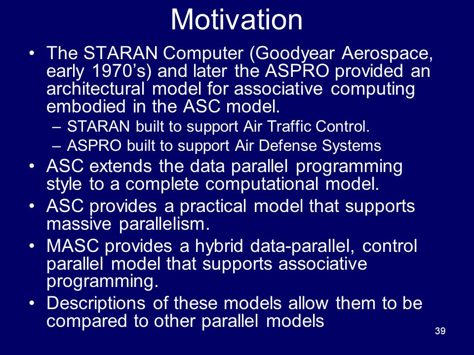 39 Motivation The STARAN Computer (Goodyear Aerospace, early 1970's) and later the ASPRO provided an architectural model for associative computing emb