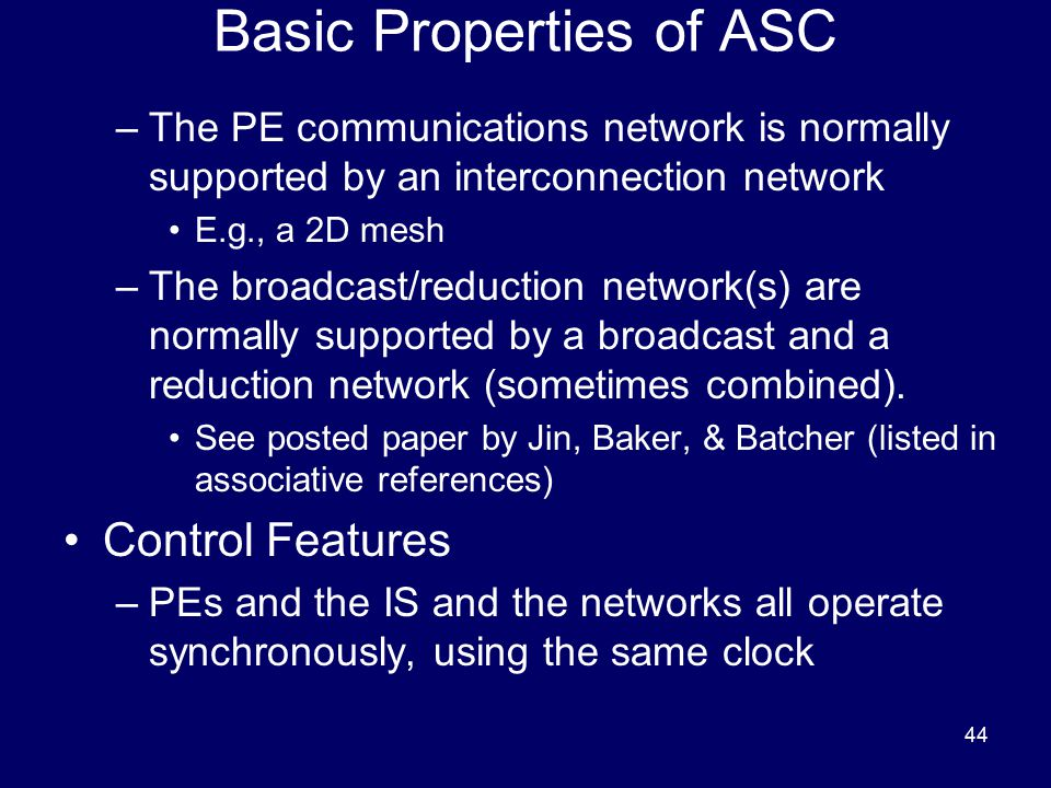 44 Basic Properties of ASC –The PE communications network is normally supported by an interconnection network E.g., a 2D mesh –The broadcast/reduction