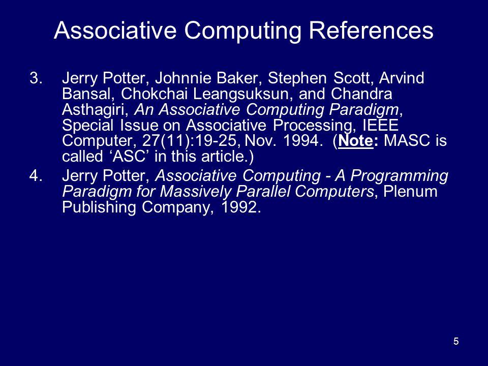 5 Associative Computing References 3.Jerry Potter, Johnnie Baker, Stephen Scott, Arvind Bansal, Chokchai Leangsuksun, and Chandra Asthagiri, An Associative Computing Paradigm, Special Issue on Associative Processing, IEEE Computer, 27(11):19-25, Nov.