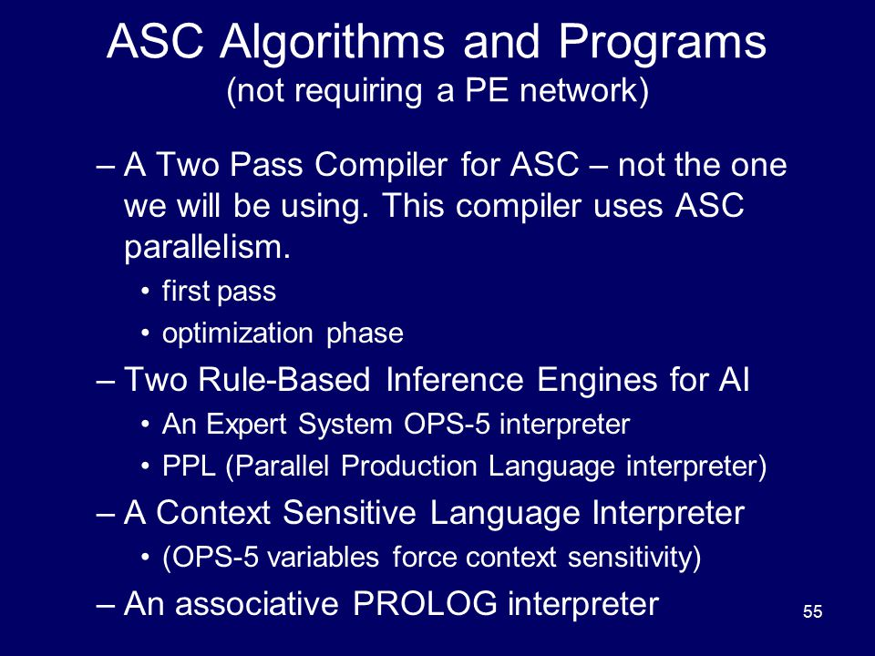 55 ASC Algorithms and Programs (not requiring a PE network) –A Two Pass Compiler for ASC – not the one we will be using. This compiler uses ASC parall