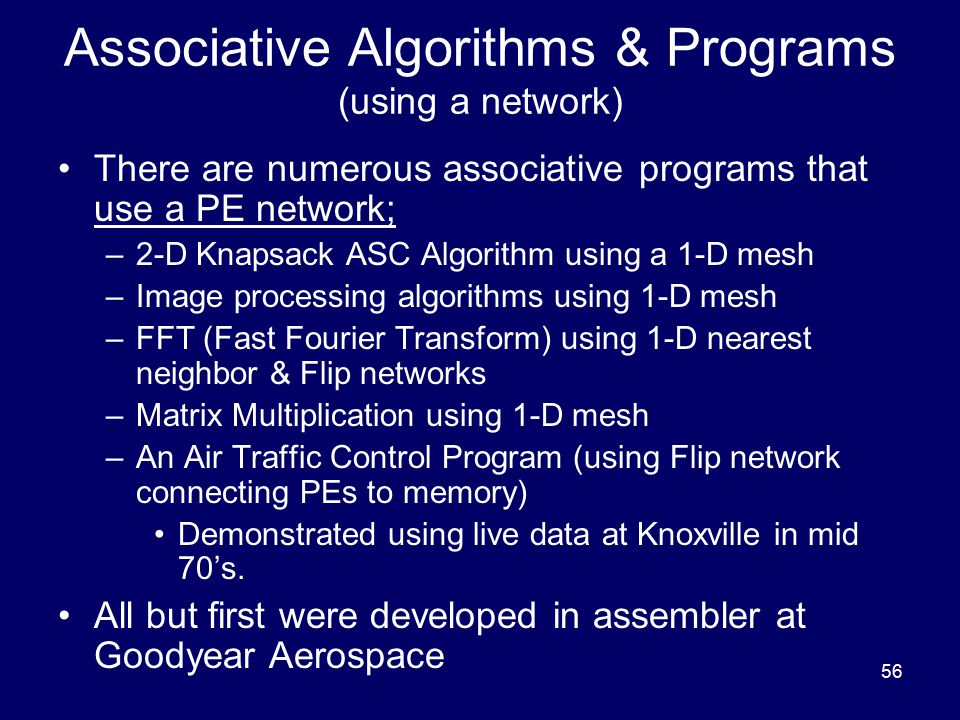 56 Associative Algorithms & Programs (using a network) There are numerous associative programs that use a PE network; –2-D Knapsack ASC Algorithm using a 1-D mesh –Image processing algorithms using 1-D mesh –FFT (Fast Fourier Transform) using 1-D nearest neighbor & Flip networks –Matrix Multiplication using 1-D mesh –An Air Traffic Control Program (using Flip network connecting PEs to memory) Demonstrated using live data at Knoxville in mid 70's.