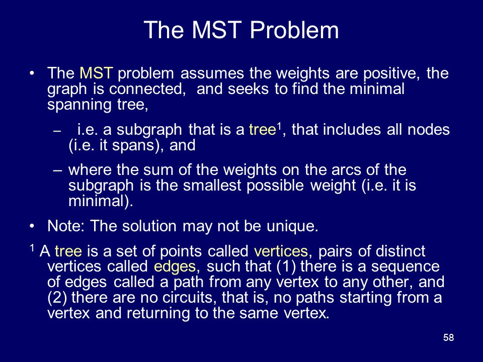 58 The MST Problem The MST problem assumes the weights are positive, the graph is connected, and seeks to find the minimal spanning tree, – i.e. a sub