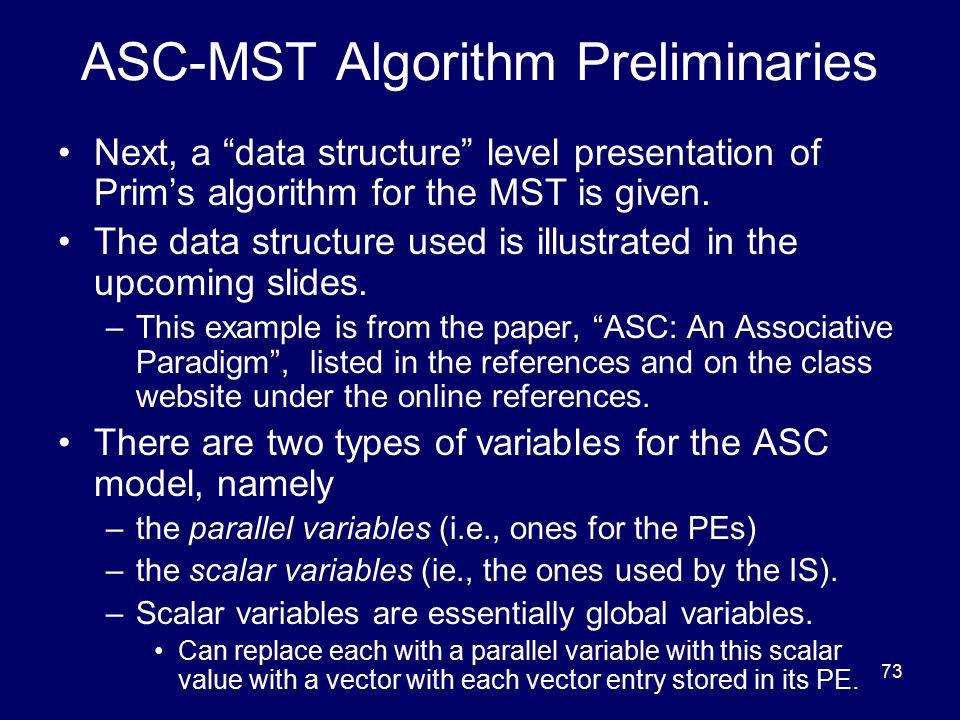 "73 ASC-MST Algorithm Preliminaries Next, a ""data structure"" level presentation of Prim's algorithm for the MST is given. The data structure used is il"