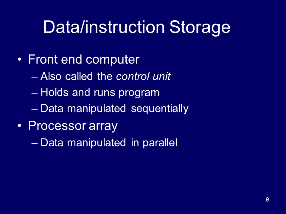 9 Data/instruction Storage Front end computer –Also called the control unit –Holds and runs program –Data manipulated sequentially Processor array –Da
