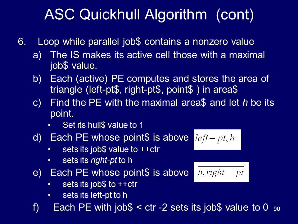 90 ASC Quickhull Algorithm (cont) 6.Loop while parallel job$ contains a nonzero value a)The IS makes its active cell those with a maximal job$ value.