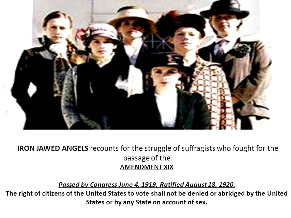 IRON JAWED ANGELS recounts for the struggle of suffragists who fought for the passage of the AMENDMENT XIX Passed by Congress June 4, 1919.