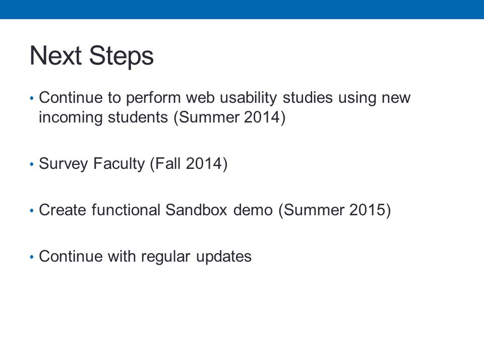 Next Steps Continue to perform web usability studies using new incoming students (Summer 2014) Survey Faculty (Fall 2014) Create functional Sandbox demo (Summer 2015) Continue with regular updates