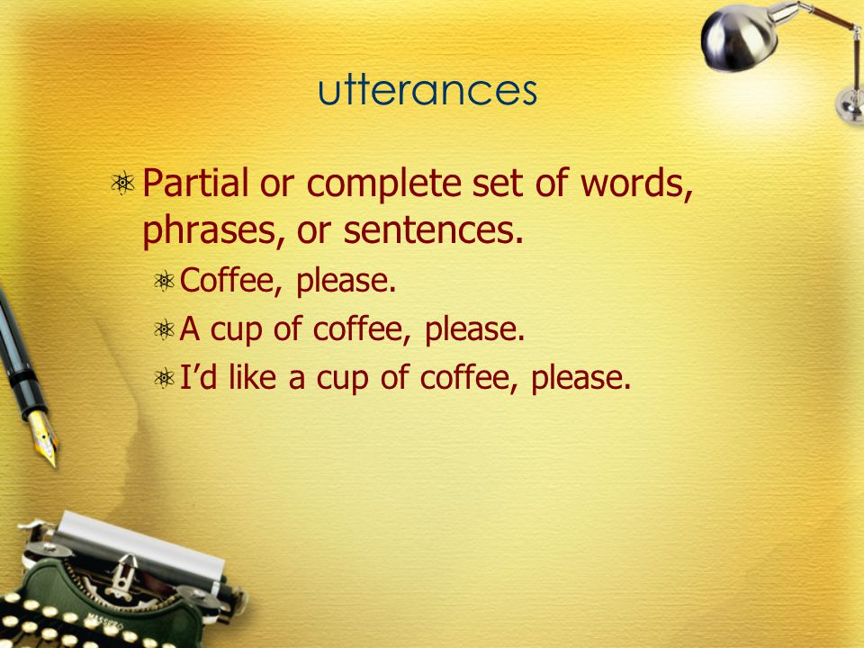 utterances Partial or complete set of words, phrases, or sentences. Coffee, please. A cup of coffee, please. I'd like a cup of coffee, please.
