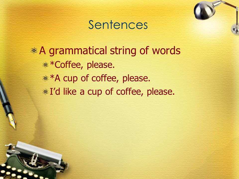 Sentences A grammatical string of words *Coffee, please. *A cup of coffee, please. I'd like a cup of coffee, please.