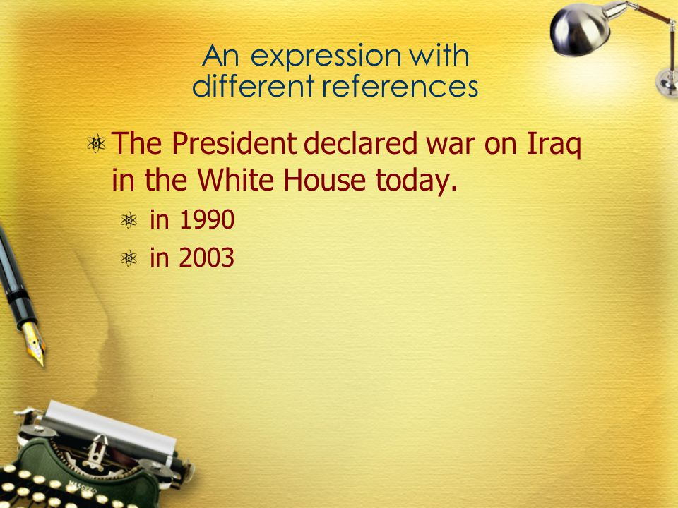 An expression with different references The President declared war on Iraq in the White House today.