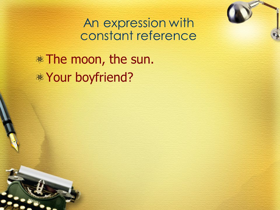 An expression with constant reference The moon, the sun. Your boyfriend?