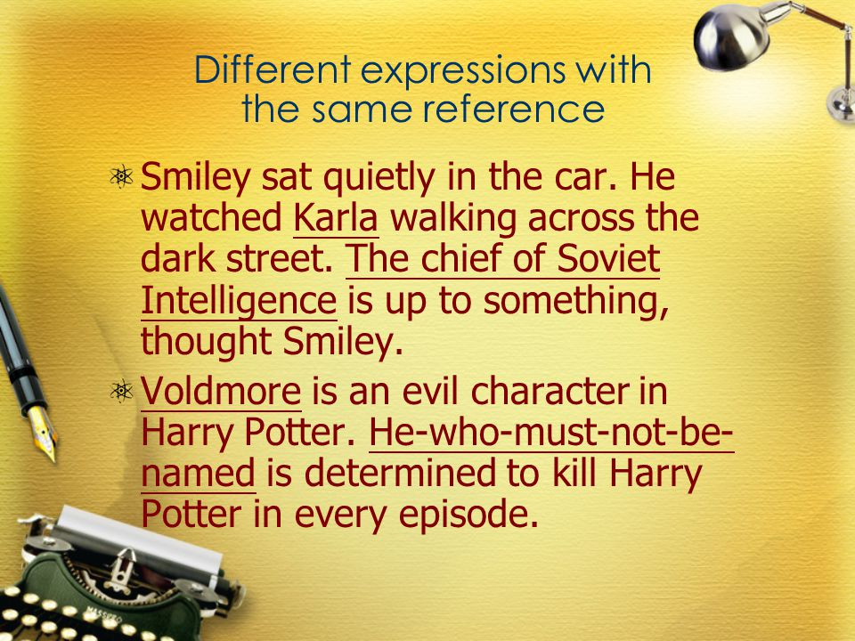 Different expressions with the same reference Smiley sat quietly in the car. He watched Karla walking across the dark street. The chief of Soviet Inte