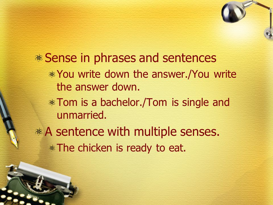 Sense in phrases and sentences You write down the answer./You write the answer down. Tom is a bachelor./Tom is single and unmarried. A sentence with m