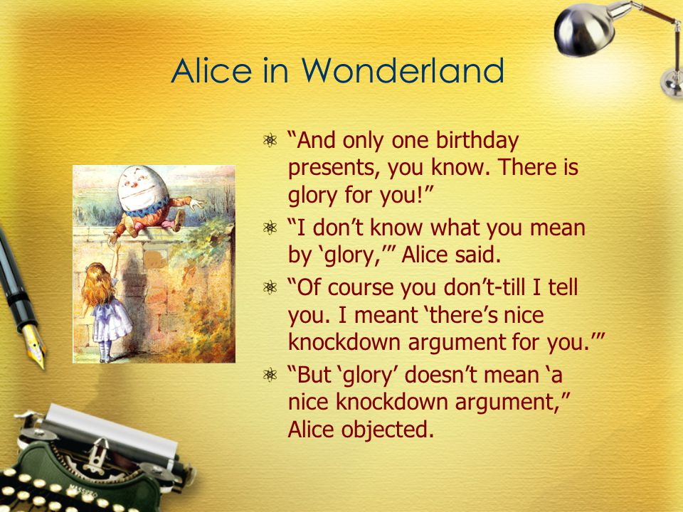 """Alice in Wonderland """"And only one birthday presents, you know. There is glory for you!"""" """"I don't know what you mean by 'glory,'"""" Alice said. """"Of cours"""