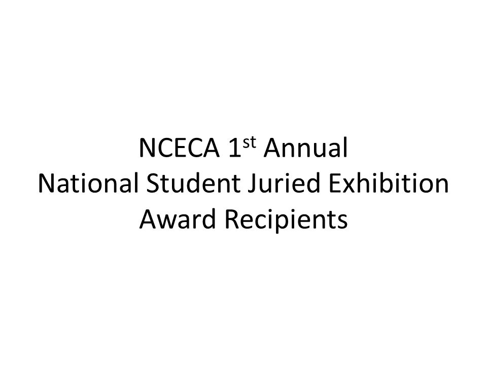 NCECA 1 st Annual National Student Juried Exhibition Award Recipients